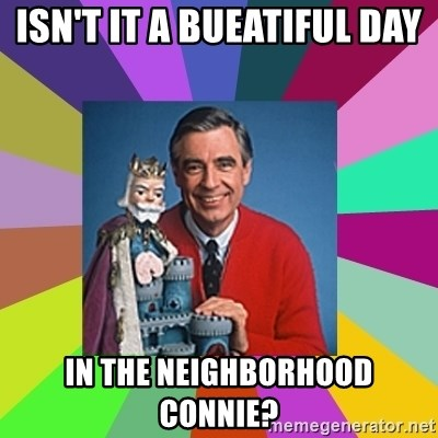 mr rogers  - Isn't it a bueatiful day  in the neighborhood connie?
