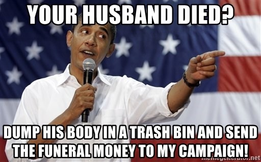 Obama You Mad - your husband died? dump his body in a trash bin and send the funeral money to my campaign!