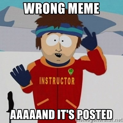 SouthPark Bad Time meme - wrong meme aaaaand it's posted