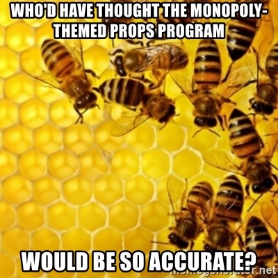 Honeybees - Who'd have thought the monopoly-themed props program would be so accurate?