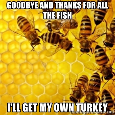 Honeybees - goodbye AND THANKS FOR ALL THE FISH i'll get my own turkey