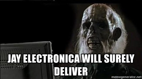 OP will surely deliver skeleton - Jay electronica will surely deliver