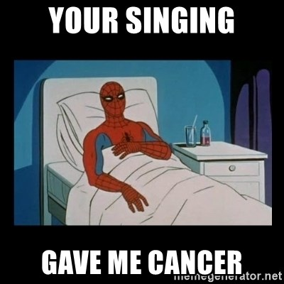 it gave me cancer - Your singing Gave me cancer