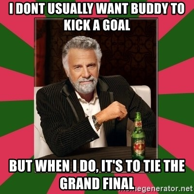 i dont usually - I dont usually want buddy to kick a goal but when i do, it's to tie the grand final