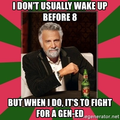i dont usually - I don't usually wake up before 8 But when i do, it's to Fight for a gen-ed