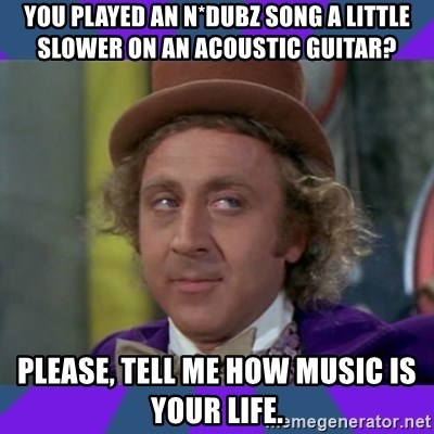 Sarcastic Wonka - you played an N*Dubz song a little slower on an acoustic guitar? please, tell me how music is your life.