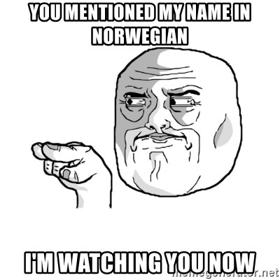 i'm watching you meme - You mentioned my name in norwegian i'm watching you now