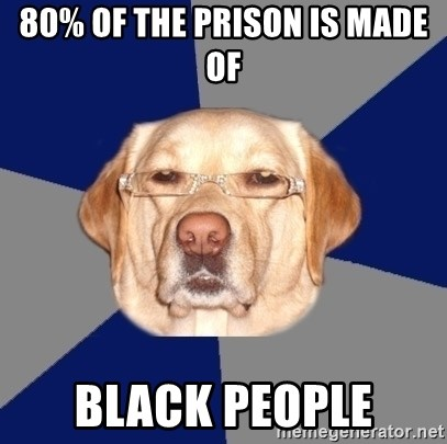 Racist Dawg - 80% of the prison is made of black people