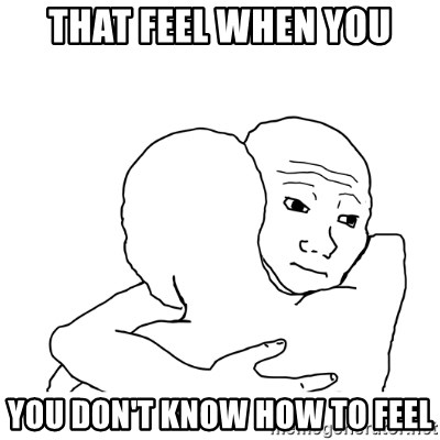 I know that feel bro blank - that feel when you you don't know how to feel