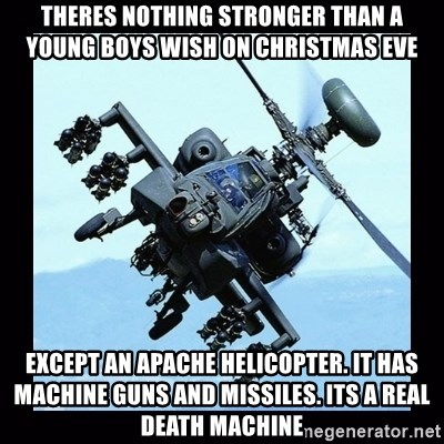 Apache helicopter - theres nothing stronger than a young boys wish on christmas eve except an apache helicopter. it has machine guns and missiles. its a real death machine