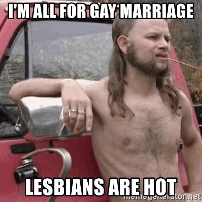 Almost Politically Correct Redneck - i'm all for gay marriage Lesbians are hot