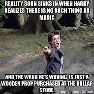 Pissed off Harry - reality soon sinks in when harry realizes there is no such thing as magic and the wand he's waving  is just a wooden prop purchased at the dollar store.