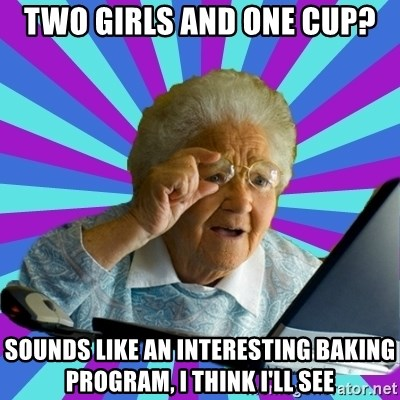 old lady - Two girls and one cup? sounds like an interesting baking program, I think I'll see