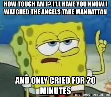 Tough Spongebob - How tough am I? I'll have you know I watched the angels take manhattan and only cried for 20 minutes