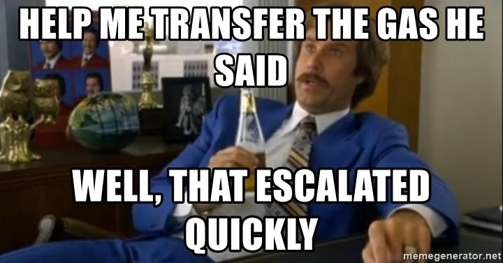 That escalated quickly-Ron Burgundy - Help me transfer the gas he said Well, that escalated quickly