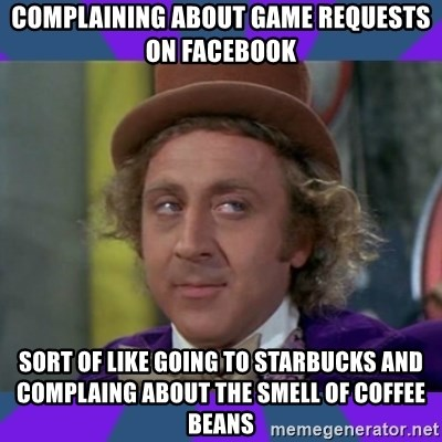 Sarcastic Wonka - Complaining about game requests on facebook sort of like going to starbucks and complaing about the smell of coffee beans