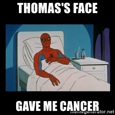 it gave me cancer - thomas's face  gave me cancer