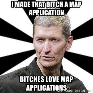 Tim Cook Time - I made that bitch a map application Bitches love map applications
