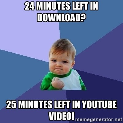 Success Kid - 24 minutes left in download? 25 minutes left in youtube video!