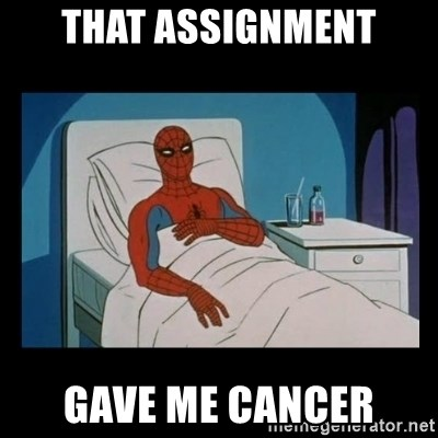 it gave me cancer - that assignment gave me cancer