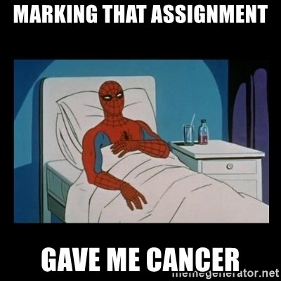 it gave me cancer - marking that assignment gave me cancer