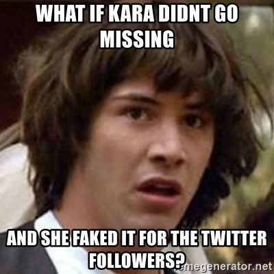 Conspiracy Keanu - what if kara didnt go missing and she faked it for the twitter followers?