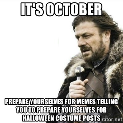 Prepare yourself - IT's october Prepare yourselves for memes telling you to prepare yourselves for halloween costume posts