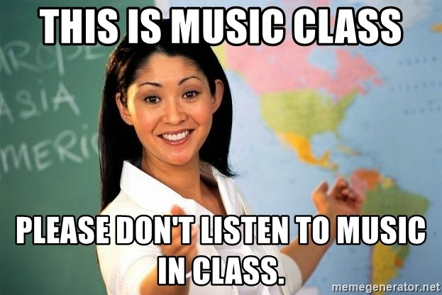 Unhelpful High School Teacher - This is music class pLEASE DON'T LISTEN TO MUSIC IN CLASS.