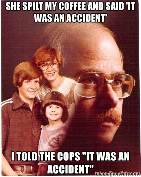 "Vengeance Dad - she spilt my coffee and said 'it was an accident' I told the cops ""it was an accident"""