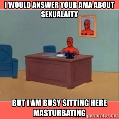 Masturbating Spider-Man - I would answer your ama about sexualaity but i am busy sitting here masturbating