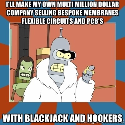 Blackjack and hookers bender - I'll make my own multi million dollar company selling bespoke membranes flexible circuits and pcb's with blackjack and hookers