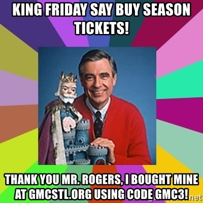 mr rogers  - king friday say buy season tickets! Thank you Mr. Rogers, I bought mine at gmcstl.org using code gmc3!