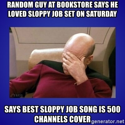 Picard facepalm  - RANDOM GUY AT BOOKSTORE SAYS HE LOVED SLOPPY JOB SET ON SATURDAY  SAYS BEST SLOPPY JOB SONG IS 500 CHANNELS COVER