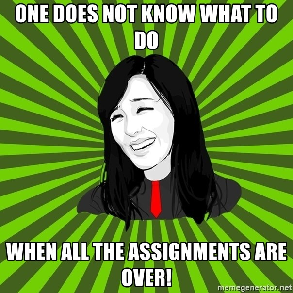 green fan - ONE DOES NOT KNOW WHAT TO DO WHEN ALL THE ASSIGNMENTS ARE OVER!