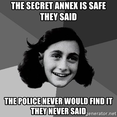 Anne Frank Lol - the secret annex is safe they said the police never would find it they never said