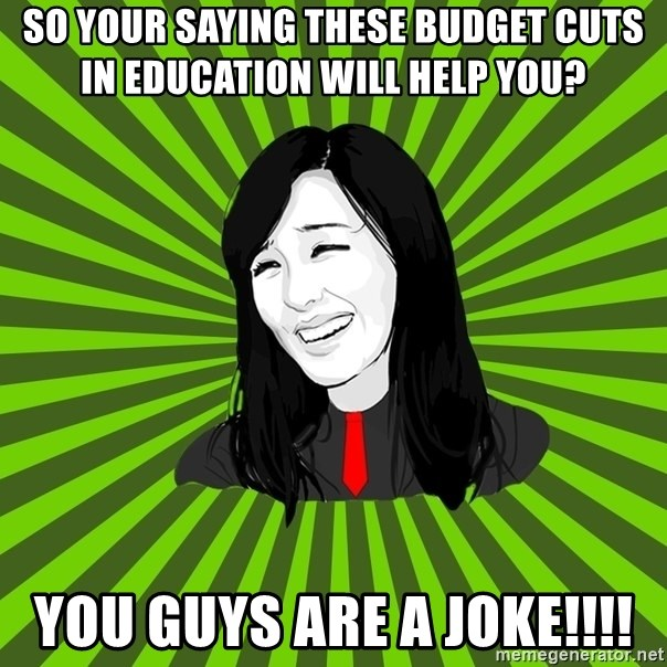 green fan - so your saying these budget cuts in education will help you?  you guys are a joke!!!!