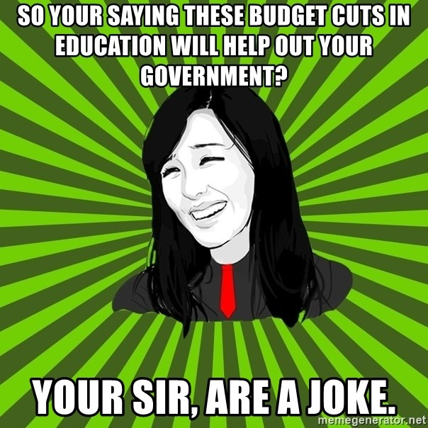 green fan - so your saying these budget cuts in education will help out your government? your sir, are a joke.