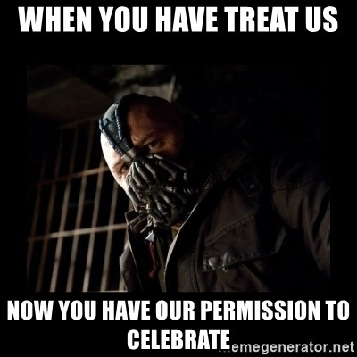 Bane Meme - when you have treat us  now you have our permission to celebrate