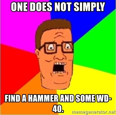 Hank Hill - one does not simply find a hammer and some wd-40.