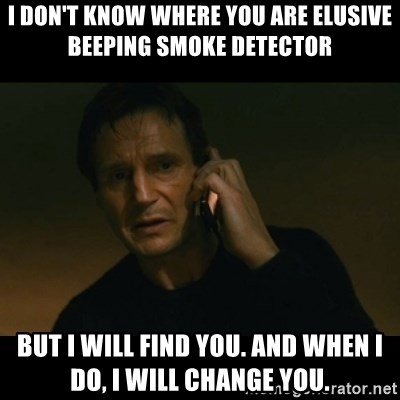 I Don T Know Where You Are Elusive Beeping Smoke Detector But I Will Find You And When I Do I Will Change You Liam Neeson Taken Meme Generator
