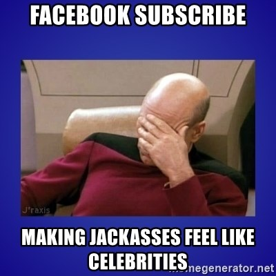 Picard facepalm  - Facebook subscribe making jackasses feel like celebrities