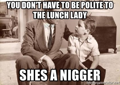 Racist Father - You don't have to be polite to the lunch lady Shes a nigger