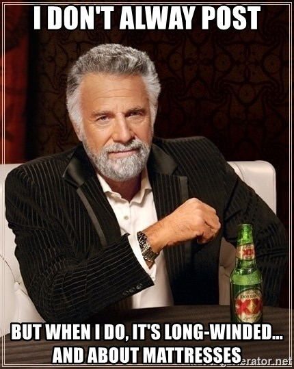 Dos Equis Guy gives advice - I don't alway post But when I do, it's long-winded... and about mattresses