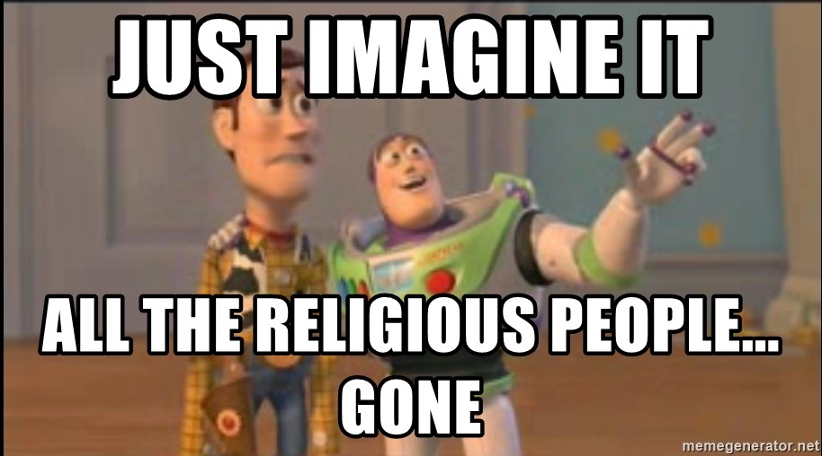 X, X Everywhere  - just imagine it all the religious people... gone