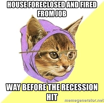 Hipster Kitty - house foreclosed and fired from job way before the recession hit