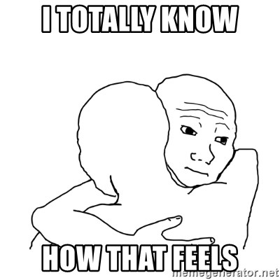 I know that feel bro blank - I totally know how that feels