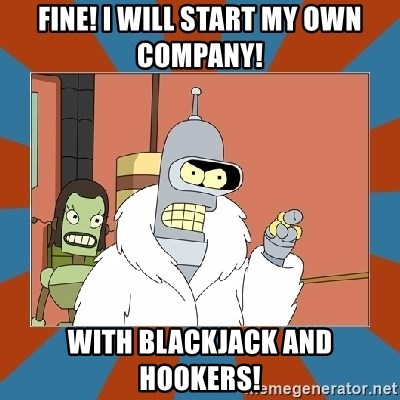 Blackjack and hookers bender - Fine! I will start my own company! with blackjack and hookers!