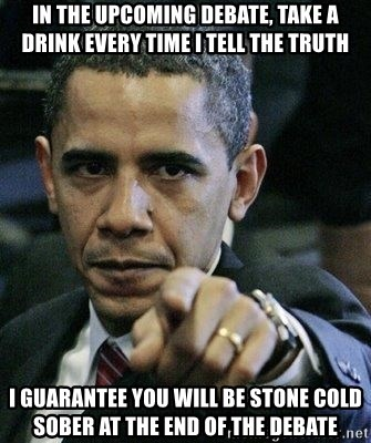 Pissed Off Barack Obama - In the upcoming debate, take a drink every time I tell the truth I guarantee you will be stone cold sober at the end of the debate