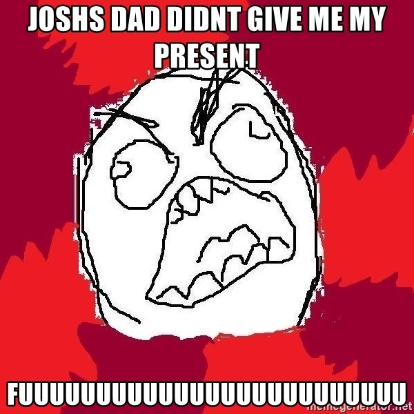 Rage FU - JOSHS DAD DIDNT GIVE ME MY PRESENT FUUUUUUUUUUUUUUUUUUUUUUUUU