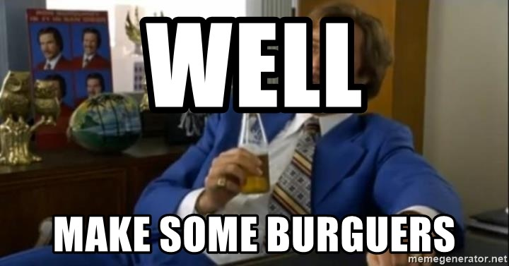 That escalated quickly-Ron Burgundy - WELL MAKE SOME BURGUERS